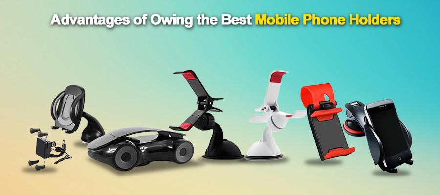 Advantages Of Owing The Best Mobile Phone Holders